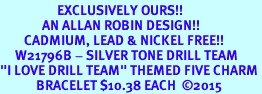 "<Br>                   EXCLUSIVELY OURS!!  <Br>              AN ALLAN ROBIN DESIGN!!  <Br>        CADMIUM, LEAD & NICKEL FREE!!  <Br>     W21796B - SILVER TONE DRILL TEAM  <BR>""I LOVE DRILL TEAM"" THEMED FIVE CHARM <BR>            BRACELET $10.38 EACH  �15"