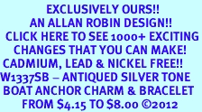 <bR>                 EXCLUSIVELY OURS!!<BR>           AN ALLAN ROBIN DESIGN!!<BR>  CLICK HERE TO SEE 1000+ EXCITING<BR>     CHANGES THAT YOU CAN MAKE!<BR> CADMIUM, LEAD & NICKEL FREE!! <BR>W1337SB - ANTIQUED SILVER TONE <BR> BOAT ANCHOR CHARM & BRACELET <BR>        FROM $4.15 TO $8.00 ©2012