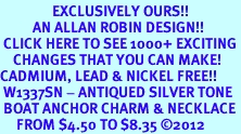 <bR>                EXCLUSIVELY OURS!!<BR>          AN ALLAN ROBIN DESIGN!!<BR> CLICK HERE TO SEE 1000+ EXCITING<BR>    CHANGES THAT YOU CAN MAKE!<BR>CADMIUM, LEAD & NICKEL FREE!! <BR> W1337SN - ANTIQUED SILVER TONE <BR> BOAT ANCHOR CHARM & NECKLACE <BR>     FROM $4.50 TO $8.35 ©2012