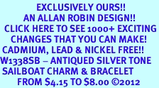 <bR>                 EXCLUSIVELY OURS!!<BR>           AN ALLAN ROBIN DESIGN!!<BR>  CLICK HERE TO SEE 1000+ EXCITING<BR>     CHANGES THAT YOU CAN MAKE!<BR> CADMIUM, LEAD & NICKEL FREE!! <BR>W1338SB - ANTIQUED SILVER TONE <BR> SAILBOAT CHARM & BRACELET <BR>        FROM $4.15 TO $8.00 ©2012