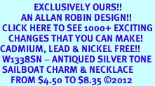 <bR>                EXCLUSIVELY OURS!!<BR>          AN ALLAN ROBIN DESIGN!!<BR> CLICK HERE TO SEE 1000+ EXCITING<BR>    CHANGES THAT YOU CAN MAKE!<BR>CADMIUM, LEAD & NICKEL FREE!! <BR> W1338SN - ANTIQUED SILVER TONE <BR> SAILBOAT CHARM & NECKLACE <BR>     FROM $4.50 TO $8.35 ©2012