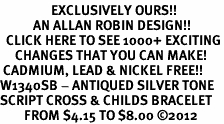 <bR>                 EXCLUSIVELY OURS!!<BR>           AN ALLAN ROBIN DESIGN!!<BR>  CLICK HERE TO SEE 1000+ EXCITING<BR>     CHANGES THAT YOU CAN MAKE!<BR> CADMIUM, LEAD & NICKEL FREE!! <BR>W1340SB - ANTIQUED SILVER TONE <BR>SCRIPT CROSS & CHILDS BRACELET <BR>        FROM $4.15 TO $8.00 ©2012