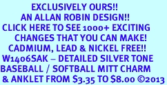 <bR>               EXCLUSIVELY OURS!!<BR>          AN ALLAN ROBIN DESIGN!!<BR> CLICK HERE TO SEE 1000+ EXCITING<BR>       CHANGES THAT YOU CAN MAKE!<BR>    CADMIUM, LEAD & NICKEL FREE!!<BR> W1406SAK - DETAILED SILVER TONE <Br>BASEBALL / SOFTBALL MITT CHARM  <BR> & ANKLET FROM $3.35 TO $8.00 ©2013