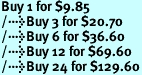Buy 1 for $9.85<br />Buy 3 for $20.70<br />Buy 6 for $36.60<br />Buy 12 for $69.60<br />Buy 24 for $129.60