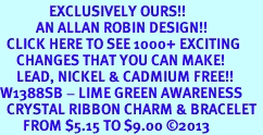<bR>               EXCLUSIVELY OURS!! <Br>           AN ALLAN ROBIN DESIGN!! <BR>  CLICK HERE TO SEE 1000+ EXCITING <BR>     CHANGES THAT YOU CAN MAKE!<BR>     LEAD, NICKEL & CADMIUM FREE!! <BR>W1388SB - LIME GREEN AWARENESS <BR>  CRYSTAL RIBBON CHARM & BRACELET <BR>       FROM $5.15 TO $9.00 ©2013