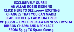 <bR>                  EXCLUSIVELY OURS!! <Br>              AN ALLAN ROBIN DESIGN!! <BR>     CLICK HERE TO SEE 1000+ EXCITING <BR>        CHANGES THAT YOU CAN MAKE! <BR>       LEAD, NICKEL & CADMIUM FREE!! <BR>W1388SN - LIME GREEN AWARENESS CRYSTAL <BR>     RIBBON CHARM AND NECKLACE <BR>           FROM $5.55 TO $9.00 ©2013