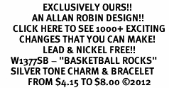 """<bR>                    EXCLUSIVELY OURS!! <BR>               AN ALLAN ROBIN DESIGN!!<BR>      CLICK HERE TO SEE 1000+ EXCITING <BR>         CHANGES THAT YOU CAN MAKE! <BR>                    LEAD & NICKEL FREE!! <BR>     W1377SB - """"BASKETBALL ROCKS"""" <BR>     SILVER TONE CHARM & BRACELET <Br>             FROM $4.15 TO $8.00 &#169;2012"""