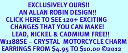 <bR>                   EXCLUSIVELY OURS!!<Br>             AN ALLAN ROBIN DESIGN!!<BR>    CLICK HERE TO SEE 120+ EXCITING<BR>       CHANGES THAT YOU CAN MAKE!<BR>        LEAD, NICKEL & CADMIUM FREE!!<BR>W1188SE - CRYSTAL  MOTORCYCLE CHARM<BR> EARRINGS FROM $4.95 TO $10.00 ©2012