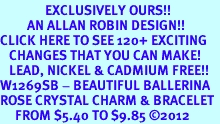 <bR>               EXCLUSIVELY OURS!!<Br>         AN ALLAN ROBIN DESIGN!! <BR>CLICK HERE TO SEE 120+ EXCITING <BR>   CHANGES THAT YOU CAN MAKE!<BR>   LEAD, NICKEL & CADMIUM FREE!! <BR>W1269SB - BEAUTIFUL BALLERINA <BR>ROSE CRYSTAL CHARM & BRACELET <BR>     FROM $5.40 TO $9.85 ©2012