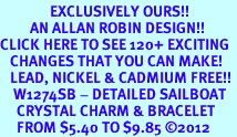 <bR>               EXCLUSIVELY OURS!!<Br>         AN ALLAN ROBIN DESIGN!! <BR>CLICK HERE TO SEE 120+ EXCITING <BR>   CHANGES THAT YOU CAN MAKE!<BR>   LEAD, NICKEL & CADMIUM FREE!! <BR>    W1274SB - DETAILED SAILBOAT<BR>     CRYSTAL CHARM & BRACELET <BR>     FROM $5.40 TO $9.85 ©2012