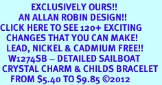 <bR>               EXCLUSIVELY OURS!!<Br>         AN ALLAN ROBIN DESIGN!! <BR>CLICK HERE TO SEE 120+ EXCITING <BR>   CHANGES THAT YOU CAN MAKE!<BR>   LEAD, NICKEL & CADMIUM FREE!! <BR>    W1274SB - DETAILED SAILBOAT<BR> CRYSTAL CHARM & CHILDS BRACELET <BR>     FROM $5.40 TO $9.85 ©2012