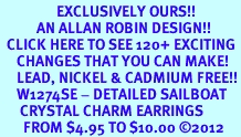 <bR>                 EXCLUSIVELY OURS!!<Br>           AN ALLAN ROBIN DESIGN!!<BR>  CLICK HERE TO SEE 120+ EXCITING<BR>     CHANGES THAT YOU CAN MAKE!<BR>     LEAD, NICKEL & CADMIUM FREE!!<BR>     W1274SE - DETAILED SAILBOAT <BR>      CRYSTAL CHARM EARRINGS <BR>       FROM $4.95 TO $10.00 ©2012
