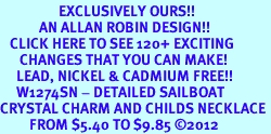 <bR>                  EXCLUSIVELY OURS!!<Br>            AN ALLAN ROBIN DESIGN!!<BR>   CLICK HERE TO SEE 120+ EXCITING<BR>      CHANGES THAT YOU CAN MAKE!<BR>     LEAD, NICKEL & CADMIUM FREE!!<BR>     W1274SN - DETAILED SAILBOAT <BR>CRYSTAL CHARM AND CHILDS NECKLACE <BR>         FROM $5.40 TO $9.85 ©2012