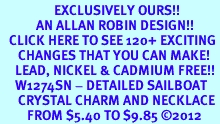 <bR>                  EXCLUSIVELY OURS!!<Br>            AN ALLAN ROBIN DESIGN!!<BR>   CLICK HERE TO SEE 120+ EXCITING<BR>      CHANGES THAT YOU CAN MAKE!<BR>     LEAD, NICKEL & CADMIUM FREE!!<BR>     W1274SN - DETAILED SAILBOAT <BR>      CRYSTAL CHARM AND NECKLACE <BR>         FROM $5.40 TO $9.85 ©2012