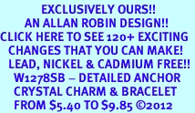 <bR>               EXCLUSIVELY OURS!!<Br>         AN ALLAN ROBIN DESIGN!! <BR>CLICK HERE TO SEE 120+ EXCITING <BR>   CHANGES THAT YOU CAN MAKE!<BR>   LEAD, NICKEL & CADMIUM FREE!! <BR>     W1278SB - DETAILED ANCHOR <BR>     CRYSTAL CHARM & BRACELET <BR>     FROM $5.40 TO $9.85 ©2012