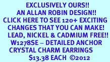 <bR>                 EXCLUSIVELY OURS!!<Br>           AN ALLAN ROBIN DESIGN!!<BR>  CLICK HERE TO SEE 120+ EXCITING<BR>     CHANGES THAT YOU CAN MAKE!<BR>     LEAD, NICKEL & CADMIUM FREE!!<BR>       W1278SE - DETAILED ANCHOR <BR>      CRYSTAL CHARM EARRINGS <BR>                   $13.38 EACH  ©2012