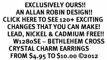 <bR>                 EXCLUSIVELY OURS!!<Br>           AN ALLAN ROBIN DESIGN!!<BR>  CLICK HERE TO SEE 120+ EXCITING<BR>     CHANGES THAT YOU CAN MAKE!<BR>     LEAD, NICKEL & CADMIUM FREE!!<BR>         W1280SE - BETHLEHEM CROSS <BR>      CRYSTAL CHARM EARRINGS <BR>       FROM $4.95 TO $10.00 ©2012