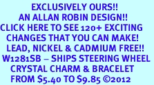 <bR>               EXCLUSIVELY OURS!!<Br>         AN ALLAN ROBIN DESIGN!! <BR>CLICK HERE TO SEE 120+ EXCITING <BR>   CHANGES THAT YOU CAN MAKE!<BR>   LEAD, NICKEL & CADMIUM FREE!! <BR> W1281SB - SHIPS STEERING WHEEL <BR>     CRYSTAL CHARM & BRACELET <BR>     FROM $5.40 TO $9.85 ©2012