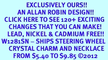 <bR>                  EXCLUSIVELY OURS!!<Br>            AN ALLAN ROBIN DESIGN!!<BR>   CLICK HERE TO SEE 120+ EXCITING<BR>      CHANGES THAT YOU CAN MAKE!<BR>     LEAD, NICKEL & CADMIUM FREE!!<BR> W1281SN - SHIPS STEERING WHEEL <BR>      CRYSTAL CHARM AND NECKLACE <BR>         FROM $5.40 TO $9.85 ©2012