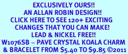<bR>                      EXCLUSIVELY OURS!!<Br>                AN ALLAN ROBIN DESIGN!!<BR>       CLICK HERE TO SEE 120+ EXCITING<BR>          CHANGES THAT YOU CAN MAKE!<BR>                     LEAD & NICKEL FREE!!<BR> W1076SB - PAVE CRYSTAL KOALA CHARM <Br>  & BRACELET FROM $5.40 TO $9.85 ©2011