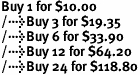 Buy 1 for $10.00<br />Buy 3 for $19.35<br />Buy 6 for $33.90<br />Buy 12 for $64.20<br />Buy 24 for $118.80