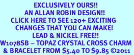 <bR>                      EXCLUSIVELY OURS!!<Br>                AN ALLAN ROBIN DESIGN!!<BR>       CLICK HERE TO SEE 120+ EXCITING<BR>          CHANGES THAT YOU CAN MAKE!<BR>                     LEAD & NICKEL FREE!!<BR>W1078SB - TOPAZ CRYSTAL CROSS CHARM <Br>  & BRACELET FROM $5.40 TO $9.85 ©2011