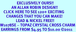 <bR>                   EXCLUSIVELY OURS!!<Br>             AN ALLAN ROBIN DESIGN!!<BR>    CLICK HERE TO SEE 120+ EXCITING<BR>       CHANGES THAT YOU CAN MAKE!<BR>                  LEAD & NICKEL FREE!!<BR>W1078SE - TOPAZ CRYSTAL CROSS CHARM<BR> EARRINGS FROM $4.95 TO $10.00 ©2011
