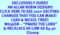 """<bR>              EXCLUSIVELY OURS!!<Br>         AN ALLAN ROBIN DESIGN!!<BR>CLICK HERE TO SEE 120+ EXCITING<BR>  CHANGES THAT YOU CAN MAKE!<BR>             LEAD & NICKEL FREE!!<BR>     W636SN - """"PRAISE THE LORD""""<BR>    & NECKLACE AS LOW AS $4.50<BR>                               ©2009"""