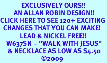"""<bR>              EXCLUSIVELY OURS!!<Br>         AN ALLAN ROBIN DESIGN!!<BR>CLICK HERE TO SEE 120+ EXCITING<BR>  CHANGES THAT YOU CAN MAKE!<BR>             LEAD & NICKEL FREE!!<BR>    W637SN - """"WALK WITH JESUS""""<BR>     & NECKLACE AS LOW AS $4.50<BR>                           �09"""