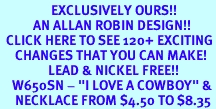 """<bR>                 EXCLUSIVELY OURS!!<Br>           AN ALLAN ROBIN DESIGN!!<BR>  CLICK HERE TO SEE 120+ EXCITING<BR>     CHANGES THAT YOU CAN MAKE!<BR>                LEAD & NICKEL FREE!!<BR>    W650SN - """"I LOVE A COWBOY"""" &<BR>     NECKLACE FROM $4.50 TO $8.35"""