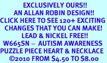 <bR>               EXCLUSIVELY OURS!!<Br>         AN ALLAN ROBIN DESIGN!!<BR>CLICK HERE TO SEE 120+ EXCITING<BR>   CHANGES THAT YOU CAN MAKE!<BR>              LEAD & NICKEL FREE!!<BR>  W665SN -  AUTISM AWARENESS<Br>PUZZLE PIECE HEART & NECKLACE<bR>      &#169;2010 FROM $4.50 TO $8.00