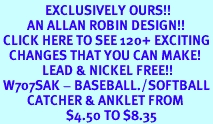 <bR>               EXCLUSIVELY OURS!!<BR>         AN ALLAN ROBIN DESIGN!!<BR> CLICK HERE TO SEE 120+ EXCITING<BR>   CHANGES THAT YOU CAN MAKE!<BR>              LEAD & NICKEL FREE!!<BR> W707SAK - BASEBALL./SOFTBALL<Br>         CATCHER & ANKLET FROM<Br>                      $4.50 TO $8.35