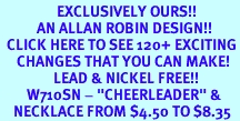 """<bR>                 EXCLUSIVELY OURS!!<Br>           AN ALLAN ROBIN DESIGN!!<BR>  CLICK HERE TO SEE 120+ EXCITING<BR>     CHANGES THAT YOU CAN MAKE!<BR>                LEAD & NICKEL FREE!!<BR>        W710SN - """"CHEERLEADER"""" &<BR>    NECKLACE FROM $4.50 TO $8.35"""