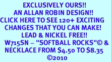 """<bR>               EXCLUSIVELY OURS!!<Br>         AN ALLAN ROBIN DESIGN!!<BR>CLICK HERE TO SEE 120+ EXCITING<BR>   CHANGES THAT YOU CAN MAKE!<BR>              LEAD & NICKEL FREE!!<BR>   W715SN - """"SOFTBALL ROCKS""""© &<BR>   NECKLACE FROM $4.50 TO $8.35<bR>                               &#169;2010"""