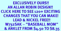 """<bR>               EXCLUSIVELY OURS!!<BR>         AN ALLAN ROBIN DESIGN!!<BR> CLICK HERE TO SEE 120+ EXCITING<BR>    CHANGES THAT YOU CAN MAKE!<BR>               LEAD & NICKEL FREE!!<BR>      W732SAK - """"BASEBALL MOM""""<Br>     & ANKLET FROM $4.50 TO $8.35"""