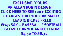<bR>               EXCLUSIVELY OURS!!<BR>         AN ALLAN ROBIN DESIGN!!<BR> CLICK HERE TO SEE 120+ EXCITING<BR>    CHANGES THAT YOU CAN MAKE!<BR>               LEAD & NICKEL FREE!!<BR> W742SAK - BASEBALL / SOFTBALL<Br>     GLOVE CHARM & ANKLET FROM<BR>                        $4.50 TO $8.35