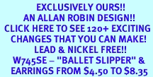 """<bR>                 EXCLUSIVELY OURS!!<Br>           AN ALLAN ROBIN DESIGN!!<BR>  CLICK HERE TO SEE 120+ EXCITING<BR>     CHANGES THAT YOU CAN MAKE!<BR>                LEAD & NICKEL FREE!!<BR>      W745SE - """"BALLET SLIPPER"""" &<BR>     EARRINGS FROM $4.50 TO $8.35"""