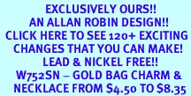 <bR>                 EXCLUSIVELY OURS!!<Br>           AN ALLAN ROBIN DESIGN!!<BR>  CLICK HERE TO SEE 120+ EXCITING<BR>     CHANGES THAT YOU CAN MAKE!<BR>                LEAD & NICKEL FREE!!<BR>      W752SN - GOLD BAG CHARM &<BR>     NECKLACE FROM $4.50 TO $8.35