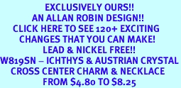 <bR>                     EXCLUSIVELY OURS!!<Br>               AN ALLAN ROBIN DESIGN!!<BR>      CLICK HERE TO SEE 120+ EXCITING<BR>         CHANGES THAT YOU CAN MAKE!<BR>                    LEAD & NICKEL FREE!!<BR>W819SN - ICHTHYS & AUSTRIAN CRYSTAL<Br>     CROSS CENTER CHARM & NECKLACE<Br>                    FROM $4.80 TO $8.25