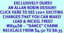 """<bR>               EXCLUSIVELY OURS!!<Br>         AN ALLAN ROBIN DESIGN!!<BR>CLICK HERE TO SEE 120+ EXCITING<BR>   CHANGES THAT YOU CAN MAKE!<BR>              LEAD & NICKEL FREE!!<BR>       W834SN - """"DANCE"""" CHARM<Br>   NECKLACE FROM $4.50 TO $8.35"""