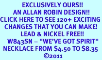 """<bR>               EXCLUSIVELY OURS!!<BR>         AN ALLAN ROBIN DESIGN!!<BR>CLICK HERE TO SEE 120+ EXCITING<BR>   CHANGES THAT YOU CAN MAKE!<BR>              LEAD & NICKEL FREE!!<BR>     W843SN - """"WE'VE GOT SPIRIT""""<Br>  NECKLACE FROM $4.50 TO $8.35<br>                              �11"""