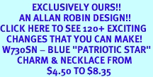 """<bR>               EXCLUSIVELY OURS!!<Br>         AN ALLAN ROBIN DESIGN!!<BR>CLICK HERE TO SEE 120+ EXCITING<BR>   CHANGES THAT YOU CAN MAKE!<BR> W730SN - BLUE """"PATRIOTIC STAR""""<Br>        CHARM & NECKLACE FROM<Br>                      $4.50 TO $8.35"""