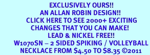 <bR>                                EXCLUSIVELY OURS!!<BR>                          AN ALLAN ROBIN DESIGN!!<BR>                 CLICK HERE TO SEE 2000+ EXCITING<BR>                    CHANGES THAT YOU CAN MAKE!<BR>                               LEAD & NICKEL FREE!!<BR>         W1070SN - 2 SIDED SPIKING / VOLLEYBALL<Br>             NECKLACE FROM $4.50 TO $8.35 ©2011