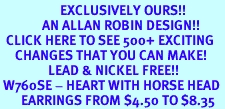 <bR>                    EXCLUSIVELY OURS!!<Br>              AN ALLAN ROBIN DESIGN!!<BR>  CLICK HERE TO SEE 500+ EXCITING<BR>     CHANGES THAT YOU CAN MAKE!<BR>                LEAD & NICKEL FREE!!<BR> W760SE - HEART WITH HORSE HEAD <BR>       EARRINGS FROM $4.50 TO $8.35
