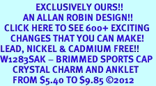 <bR>                 EXCLUSIVELY OURS!!<BR>           AN ALLAN ROBIN DESIGN!!<BR>  CLICK HERE TO SEE 600+ EXCITING<BR>     CHANGES THAT YOU CAN MAKE!<BR>LEAD, NICKEL & CADMIUM FREE!!<BR>W1283SAK - BRIMMED SPORTS CAP <BR>      CRYSTAL CHARM AND ANKLET <Br>      FROM $5.40 TO $9.85 ©2012