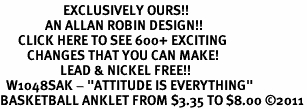 """<bR>                     EXCLUSIVELY OURS!!<BR>               AN ALLAN ROBIN DESIGN!!<BR>      CLICK HERE TO SEE 600+ EXCITING<BR>         CHANGES THAT YOU CAN MAKE!<BR>                    LEAD & NICKEL FREE!!<BR>  W1048SAK - """"ATTITUDE IS EVERYTHING""""<Br>BASKETBALL ANKLET FROM $3.35 TO $8.00 &#169;2011"""