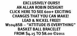 """<bR>                          EXCLUSIVELY OURS!!<BR>                   AN ALLAN ROBIN DESIGN!!<BR>           CLICK HERE TO SEE 600+ EXCITING<BR>              CHANGES THAT YOU CAN MAKE!<BR>                         LEAD & NICKEL FREE!!<BR>      W1048SB - """"ATTITUDE IS EVERYTHING"""" <br>                    BASKET BALL BRACELET<br>                FROM $4.15 TO $8.00 &#169;2011"""