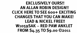 <bR>                            EXCLUSIVELY OURS!!<BR>                      AN ALLAN ROBIN DESIGN!!<BR>             CLICK HERE TO SEE 600+ EXCITING<BR>                CHANGES THAT YOU CAN MAKE!<BR>                           LEAD & NICKEL FREE!!<BR>                 W1059SAK - RED PAW ANKLET<br>                   FROM $4.35 TO $9.00 ©2011