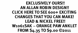 <bR>                            EXCLUSIVELY OURS!!<BR>                      AN ALLAN ROBIN DESIGN!!<BR>             CLICK HERE TO SEE 600+ EXCITING<BR>                CHANGES THAT YOU CAN MAKE!<BR>                           LEAD & NICKEL FREE!!<BR>             W1061SAK - ORANGE PAW ANKLET<br>                   FROM $4.35 TO $9.00 ©2011