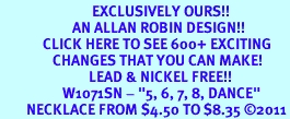 """<bR>                            EXCLUSIVELY OURS!!<BR>                      AN ALLAN ROBIN DESIGN!!<BR>             CLICK HERE TO SEE 600+ EXCITING<BR>                CHANGES THAT YOU CAN MAKE!<BR>                           LEAD & NICKEL FREE!!<BR>                   W1071SN - """"5, 6, 7, 8, DANCE""""<Br>        NECKLACE FROM $4.50 TO $8.35 ©2011"""
